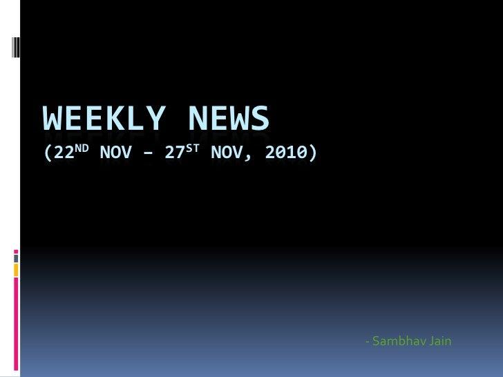 WEEKLY NEWS (22nd Nov – 27st Nov, 2010)<br />- SambhavJain<br />