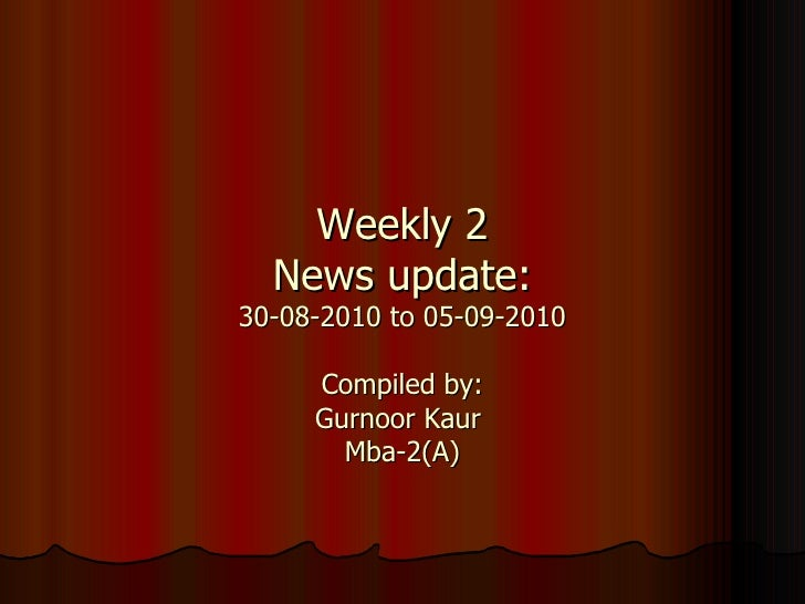 Weekly 2 News update: 30-08-2010 to 05-09-2010 Compiled by: Gurnoor Kaur  Mba-2(A)