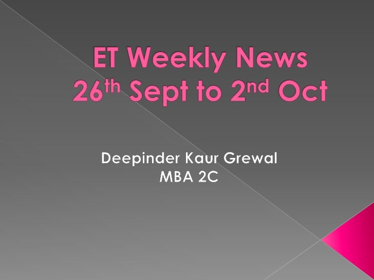 ET Weekly News26th Sept to 2nd Oct<br />DeepinderKaurGrewal<br />MBA 2C<br />