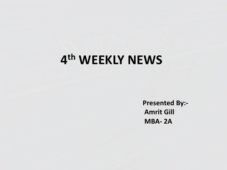 4thWEEKLY NEWS<br />Presented By:-<br />Amrit Gill<br />                                    MBA- 2A<br />