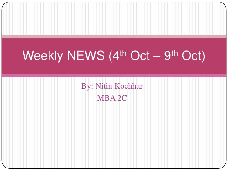 By: Nitin Kochhar<br />MBA 2C<br />Weekly NEWS (4th Oct – 9th Oct)<br />