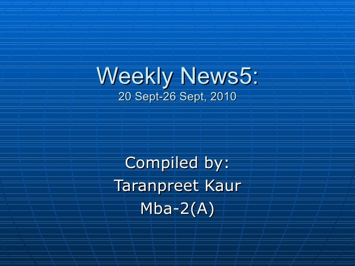 Weekly News5: 20 Sept-26 Sept, 2010 Compiled by: Taranpreet Kaur Mba-2(A)