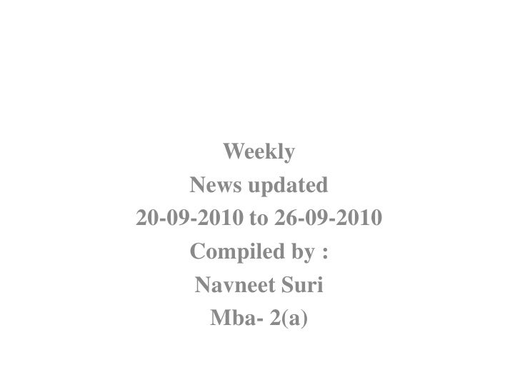 Weekly <br />News updated<br />20-09-2010 to 26-09-2010<br />Compiled by :<br />NavneetSuri<br />Mba- 2(a)<br />