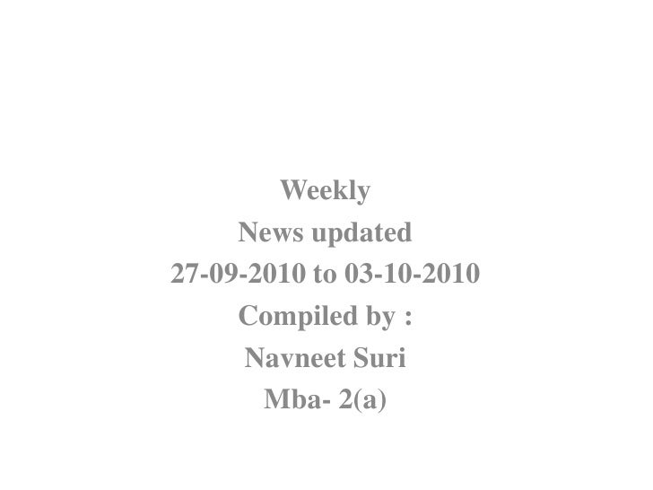 Weekly <br />News updated<br />27-09-2010 to 03-10-2010<br />Compiled by :<br />NavneetSuri<br />Mba- 2(a)<br />