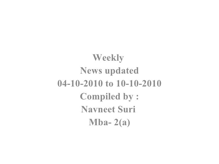 Weekly  News updated 04-10-2010 to 10-10-2010 Compiled by : Navneet Suri  Mba- 2(a)
