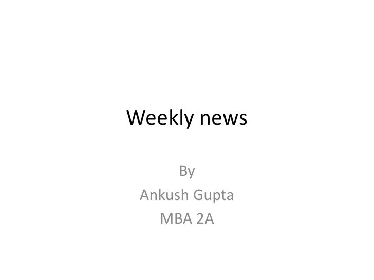 Weekly news<br />By <br />Ankush Gupta<br />MBA 2A<br />