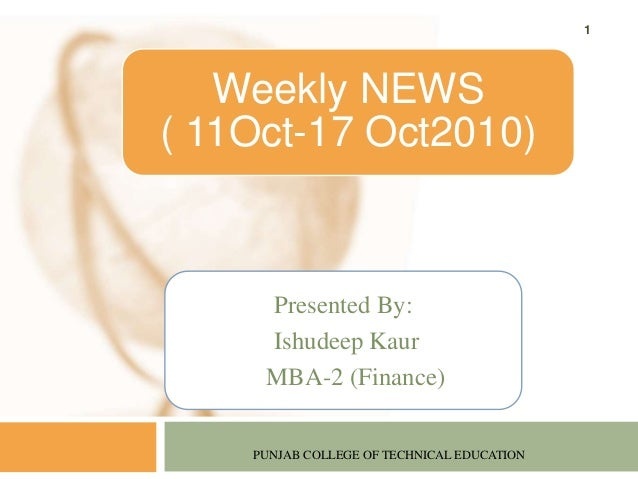 Presented By: Ishudeep Kaur MBA-2 (Finance) PUNJAB COLLEGE OF TECHNICAL EDUCATION 1 Weekly NEWS ( 11Oct-17 Oct2010)
