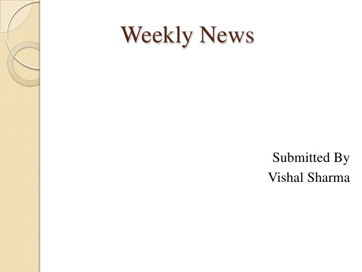 Weekly News<br />Submitted By<br />Vishal Sharma<br />