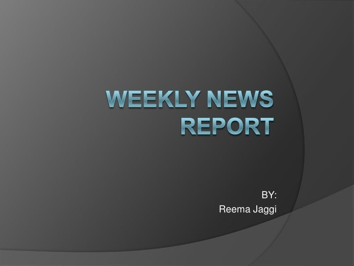 Weekly News Report<br />BY:<br />ReemaJaggi<br />