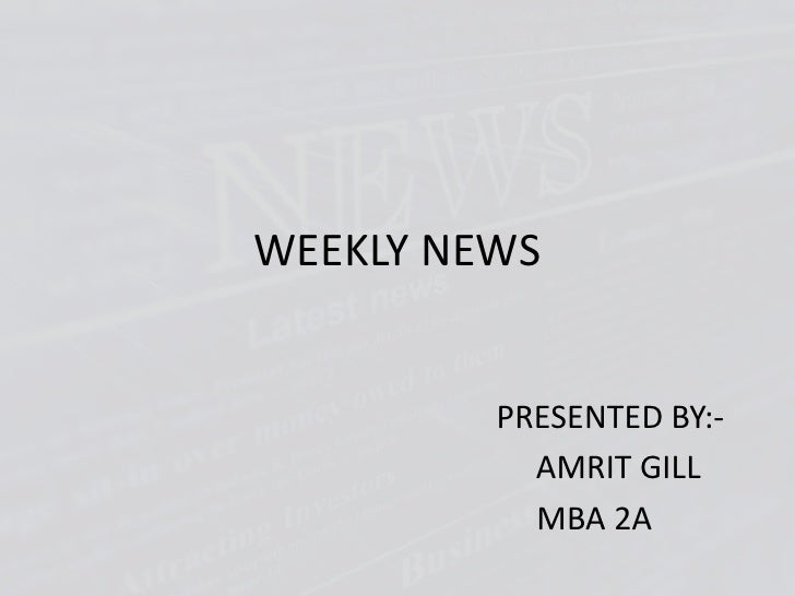 WEEKLY NEWS<br />                                      PRESENTED BY:-<br />                                        AMRIT G...