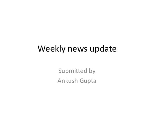 Weekly news update Submitted by Ankush Gupta