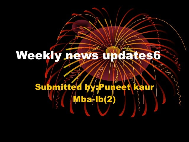 Weekly news updates6 Submitted by:Puneet kaur Mba-Ib(2)