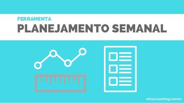 PLANEJAMENTO SEMANAL FERRAMENTA virtuscoaching.com.br