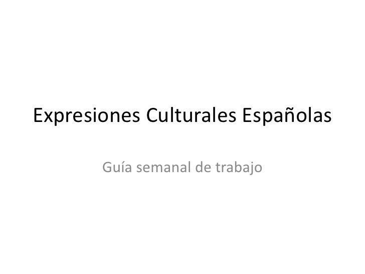 Expresiones Culturales Españolas<br />Guía semanal de trabajo<br />