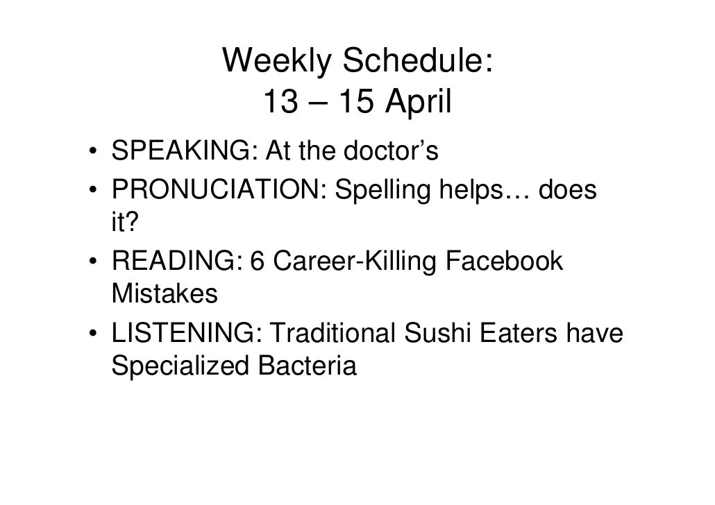Weekly Schedule:            13 – 15 April • SPEAKING: At the doctor's • PRONUCIATION: Spelling helps… does   it? • READING...