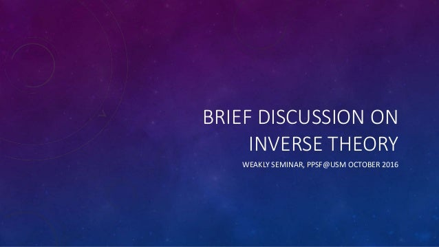 BRIEF DISCUSSION ON INVERSE THEORY WEAKLY SEMINAR, PPSF@USM OCTOBER 2016