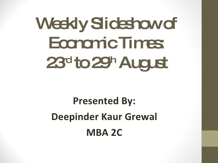 Weekly Slideshow of Economic Times: 23 rd  to 29 th  August Presented By: Deepinder Kaur Grewal MBA 2C