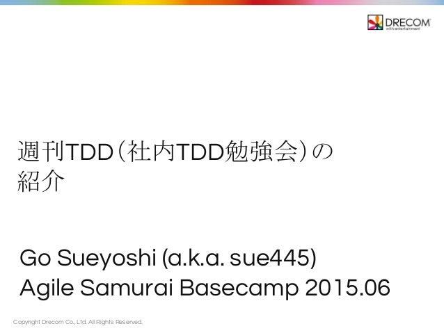 Copyright Drecom Co., Ltd. All Rights Reserved. 週刊TDD(社内TDD勉強会)の 紹介 Go Sueyoshi (a.k.a. sue445) Agile Samurai Basecamp 201...