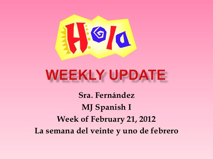 Sra. Fernández           MJ Spanish I     Week of February 21, 2012La semana del veinte y uno de febrero