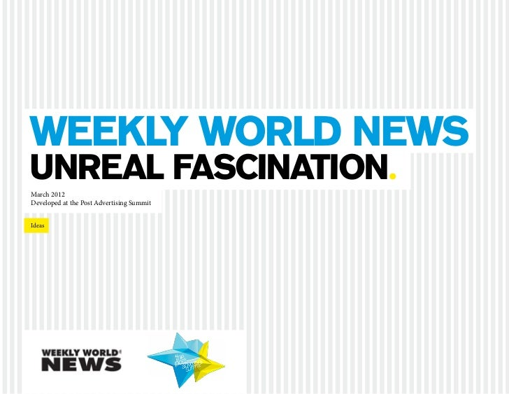 Weekly world News unreal fascination.  March 2012  Developed at the Post Advertising Summit	 Ideas