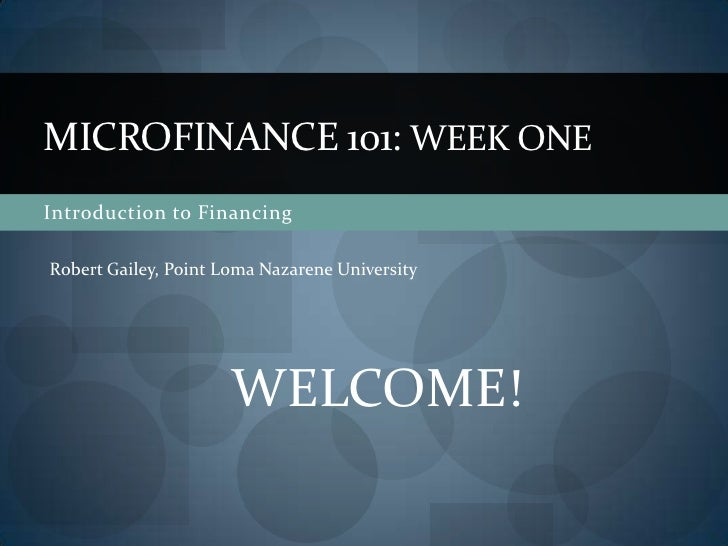 Introduction to Financing<br />Microfinance 101: Week ONE<br />Robert Gailey, Point Loma Nazarene University<br />WELCOME!...