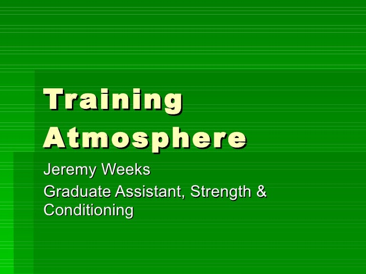 Training Atmosphere Jeremy Weeks Graduate Assistant, Strength & Conditioning