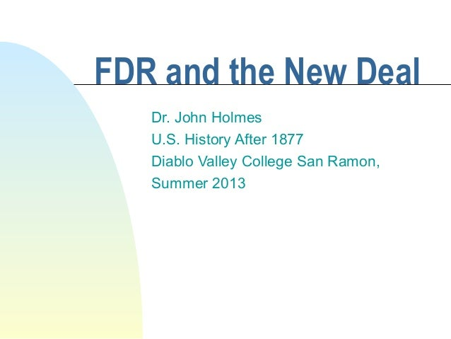 FDR and the New Deal Dr. John Holmes U.S. History After 1877 Diablo Valley College San Ramon, Summer 2013