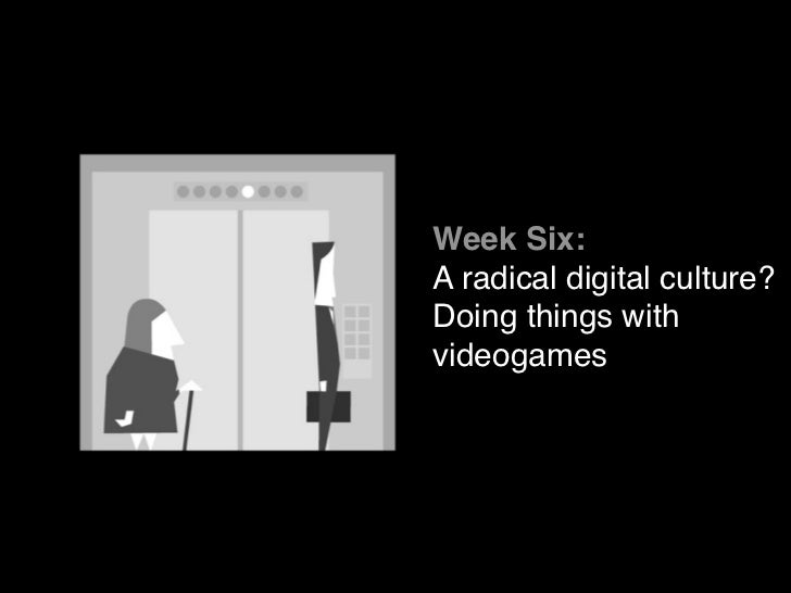 Week Six:A radical digital culture?Doing things withvideogames