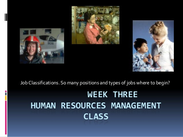 WEEK THREEHUMAN RESOURCES MANAGEMENTCLASSJobClassifications. So many positions and types of jobs where to begin?