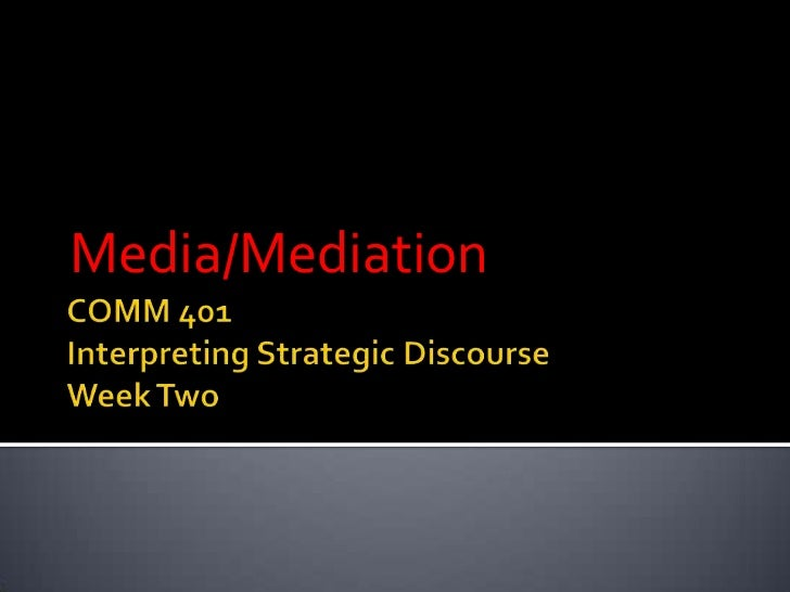 COMM 401Interpreting Strategic DiscourseWeek Two<br />Media/Mediation<br />