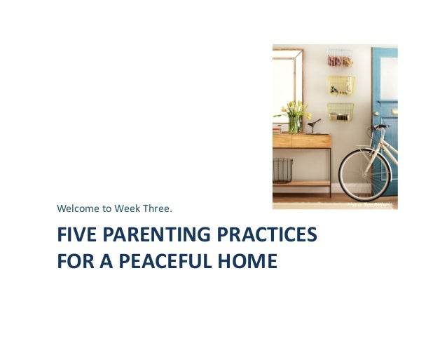 FIVE	   PARENTING	   PRACTICES	   	    FOR	   A	   PEACEFUL	   HOME	    Welcome	   to	   Week	   Three.	    Photo,	   Sian...