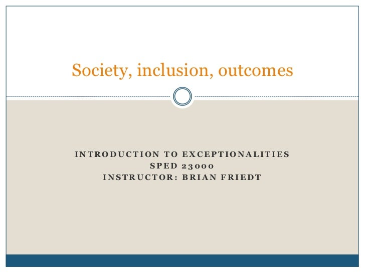 Society, inclusion, outcomesINTRODUCTION TO EXCEPTIONALITIES           SPED 23000    INSTRUCTOR: BRIAN FRIEDT