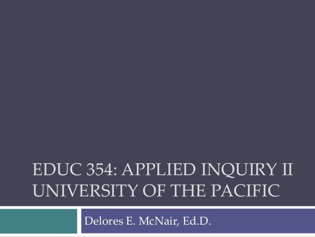 EDUC 354: APPLIED INQUIRY II UNIVERSITY OF THE PACIFIC Delores E. McNair, Ed.D.