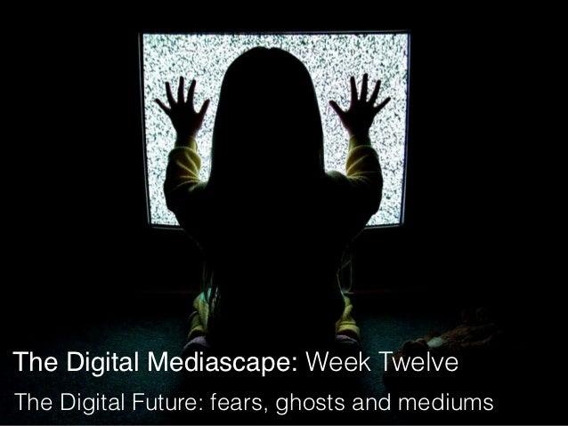The Digital Mediascape: Week TwelveThe Digital Future: fears, ghosts and mediums