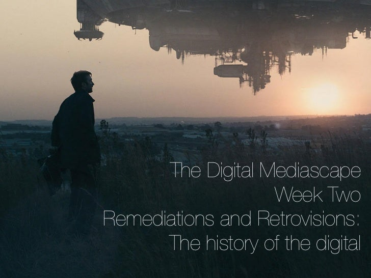 The Digital Mediascape                   Week TwoRemediations and Retrovisions:      The history of the digital