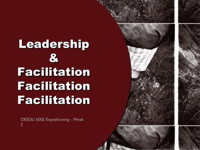 LeadershipLeadership && FacilitationFacilitation FacilitationFacilitation FacilitationFacilitation OEEDU 6002 Expeditionin...