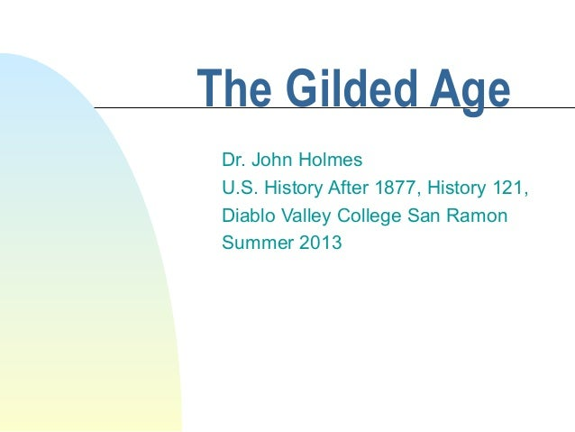 The Gilded Age Dr. John Holmes U.S. History After 1877, History 121, Diablo Valley College San Ramon Summer 2013