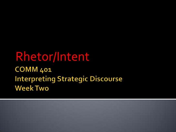 COMM 401Interpreting Strategic DiscourseWeek Two<br />Rhetor/Intent<br />
