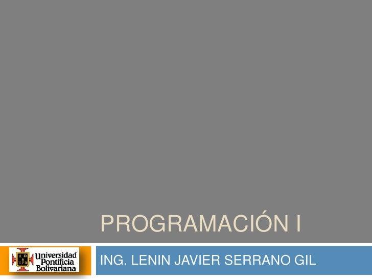 PROGRAMACIÓN I <br />ING. LENIN JAVIER SERRANO GIL<br />