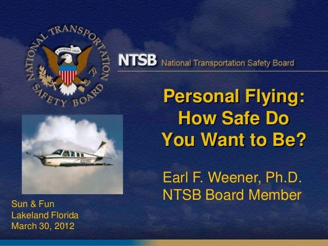 Personal Flying:How Safe DoYou Want to Be?Sun & FunLakeland FloridaMarch 30, 2012Earl F. Weener, Ph.D.NTSB Board Member