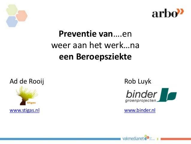 Preventie van….en weer aan het werk…na een Beroepsziekte Ad de Rooij Rob Luyk www.stigas.nl www.binder.nl