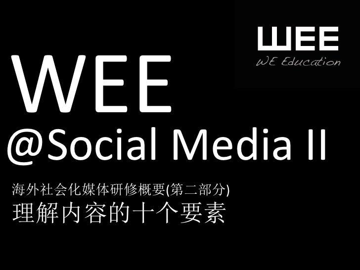 WEE @Social Media II 海外社会化媒体研修概要(第二部分) 理解内容的十个要素