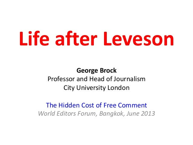 Life after LevesonGeorge BrockProfessor and Head of JournalismCity University LondonThe Hidden Cost of Free CommentWorld E...