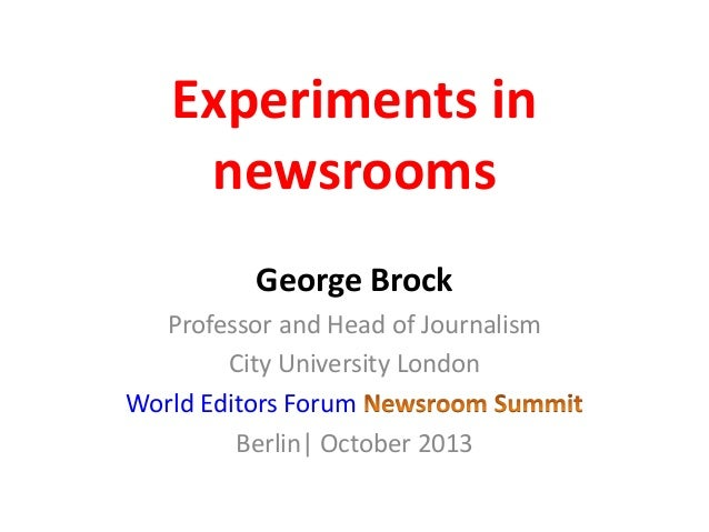 Experiments in newsrooms George Brock Professor and Head of Journalism City University London World Editors Forum Berlin| ...