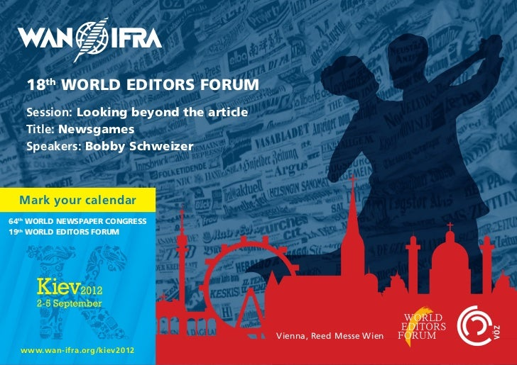 18th WORLD EDITORS FORUM   Session: Looking beyond the article   Title: Newsgames   Speakers: Bobby Schweizer  Mark your c...