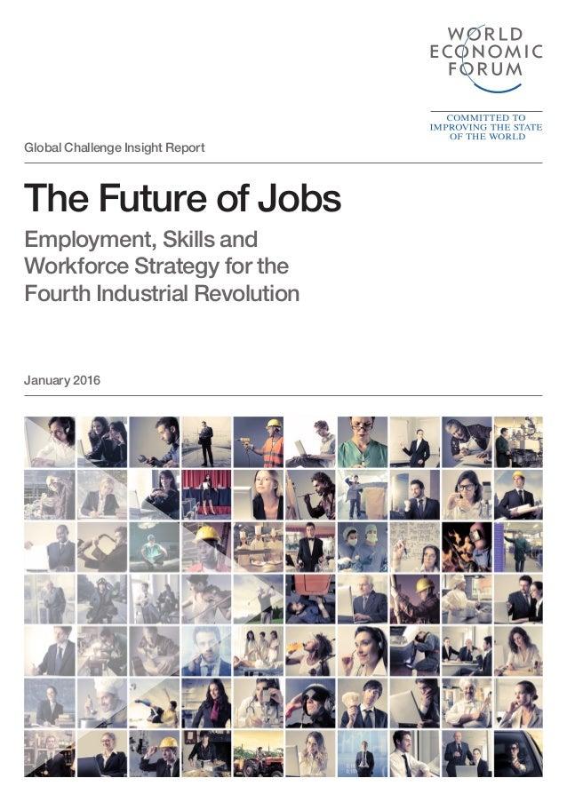The Future of Jobs Employment, Skills and Workforce Strategy for the Fourth Industrial Revolution January 2016 Global Chal...