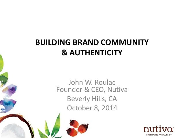BUILDING BRAND COMMUNITY  & AUTHENTICITY  John W. Roulac  Founder & CEO, Nutiva  Beverly Hills, CA  October 8, 2014