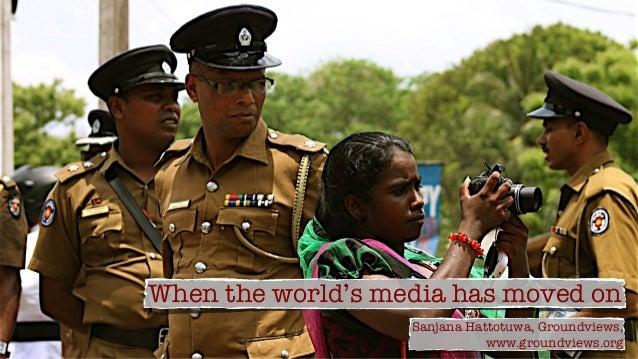 When the world's media has moved onSanjana Hattotuwa, Groundviews,www.groundviews.org