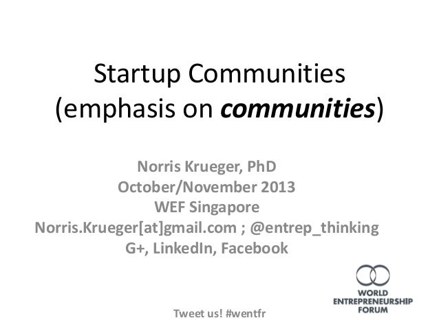 Startup Communities (emphasis on communities) Norris Krueger, PhD October/November 2013 WEF Singapore Norris.Krueger[at]gm...