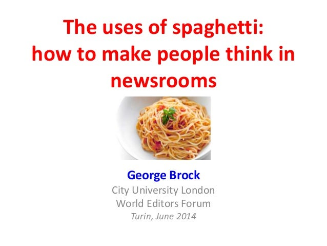 The uses of spaghetti: how to make people think in newsrooms George Brock City University London World Editors Forum Turin...